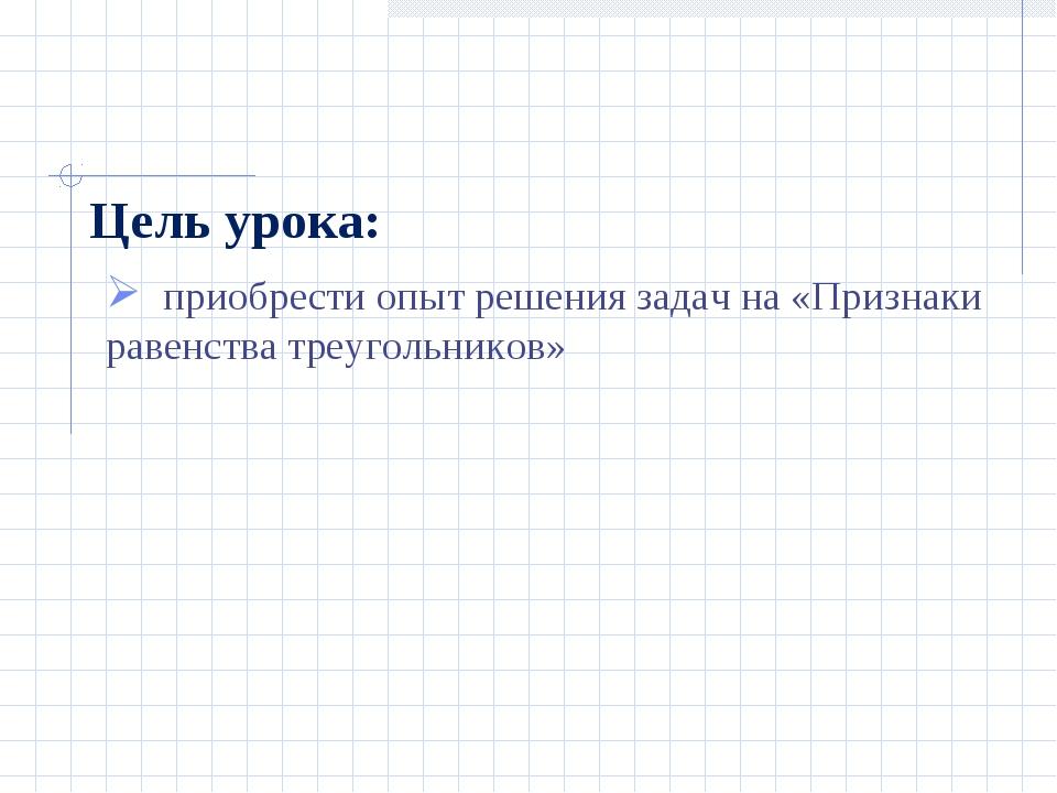 Цель урока: приобрести опыт решения задач на «Признаки равенства треугольников»