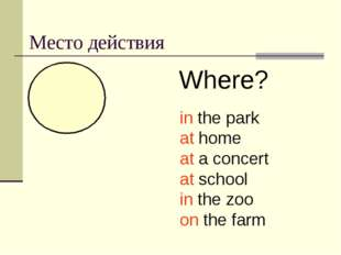 Место действия Where? in the park at home at a concert at school in the zoo o