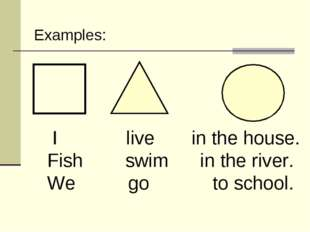 I live in the house. Fish swim in the river. We go to school. Examples: