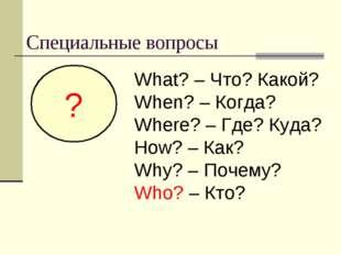 Специальные вопросы ? What? – Что? Какой? When? – Когда? Where? – Где? Куда?