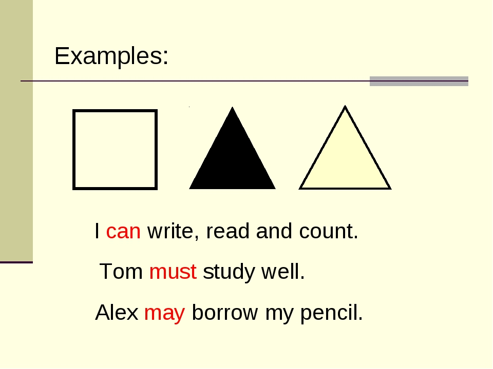 I can write, read and count. Tom must study well. Alex may borrow my pencil....
