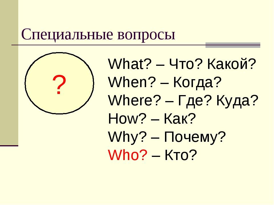 Специальные вопросы ? What? – Что? Какой? When? – Когда? Where? – Где? Куда?...