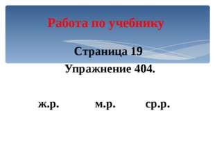Страница 19 Упражнение 404. ж.р. м.р. ср.р. Работа по учебнику