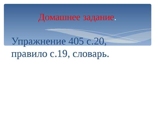 Упражнение 405 с.20, правило с.19, словарь. Домашнее задание.