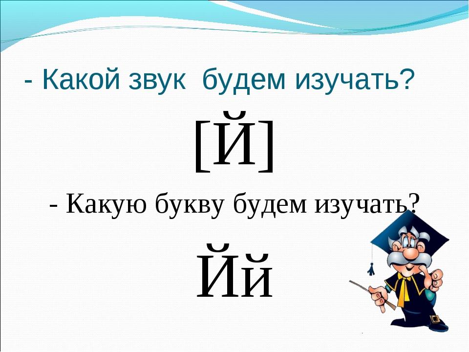 - Какой звук будем изучать? [Й] - Какую букву будем изучать? Йй