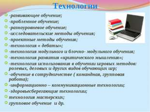 Технологии -развивающее обучение; -проблемное обучение; -разноуровневое обуче