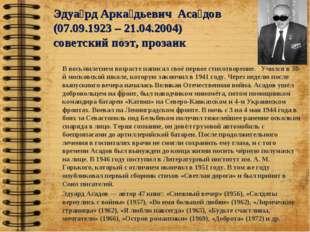 Эдуа́рд Арка́дьевич Аса́дов (07.09.1923 – 21.04.2004) советский поэт, прозаи