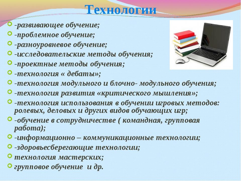 Технологии -развивающее обучение; -проблемное обучение; -разноуровневое обуче...