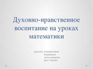 Духовно-нравственное воспитание на уроках математики выполнила: Литвинцева Ир