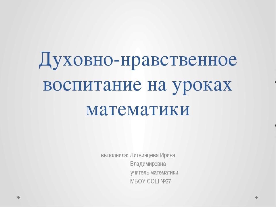Духовно-нравственное воспитание на уроках математики выполнила: Литвинцева Ир...