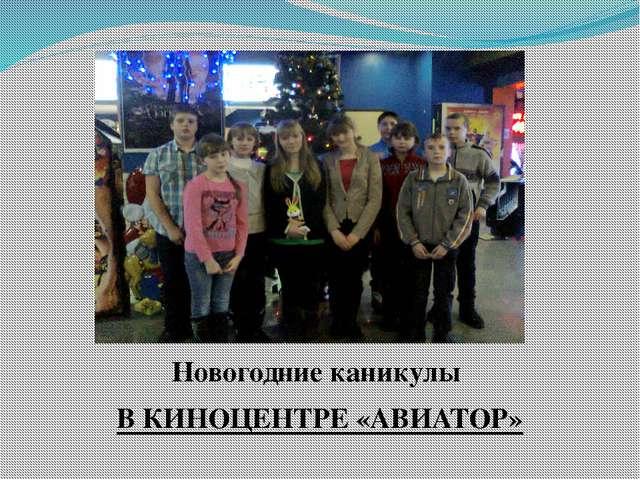 Новогодние каникулы В КИНОЦЕНТРЕ «АВИАТОР»