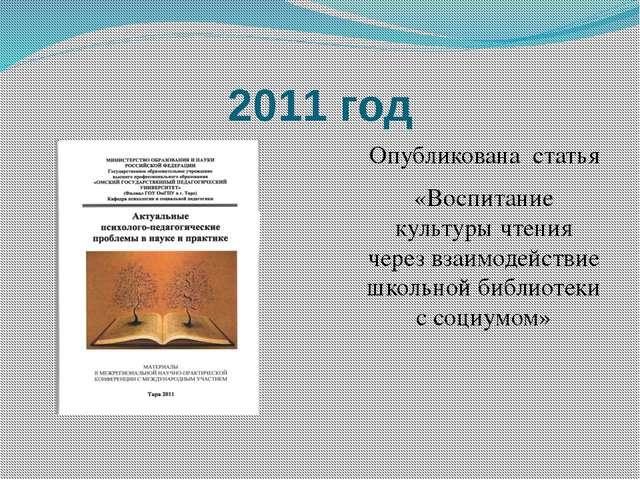 2011 год Опубликована статья «Воспитание культуры чтения через взаимодействие...