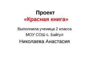 Проект «Красная книга» Выполнила ученица 2 класса МОУ СОШ с. Байгул Николаева