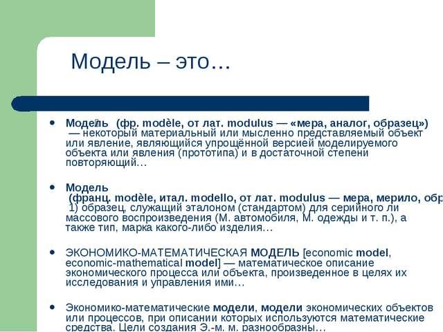 Моде́ль (фр. modèle, от лат. modulus— «мера, аналог, образец»)— некоторый м...
