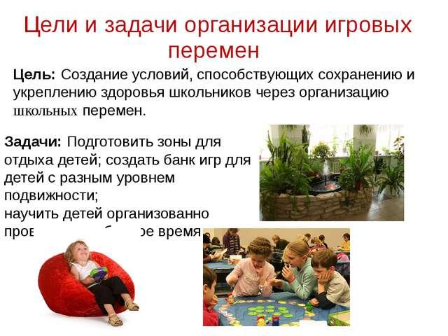 Цели и задачи организации игровых перемен Задачи: Подготовить зоны для отдыха...