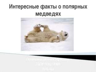 Интересные факты о полярных медведях Поливкина Евгения Борисовна ГБОУ СОШ №30