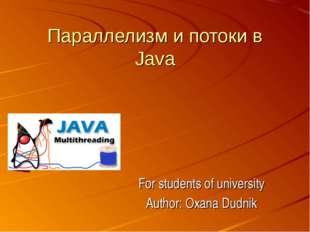 Параллелизм и потоки в Java For students of university Author: Oxana Dudnik