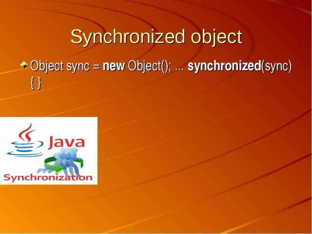 Synchronized object Object sync = new Object(); ... synchronized(sync){ }