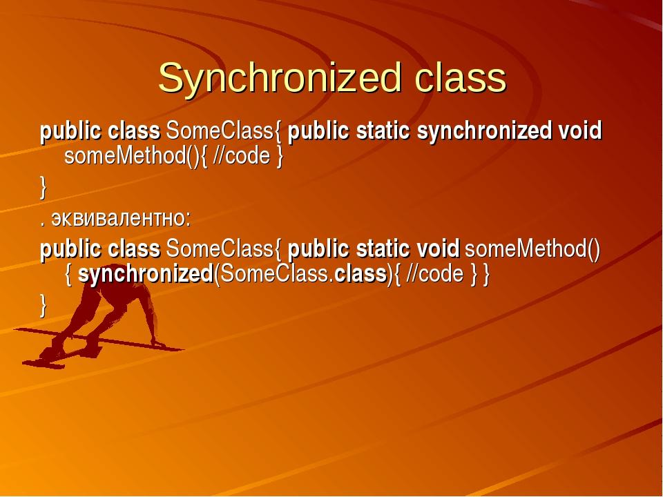 Synchronized class public class SomeClass{ public static synchronized void so...