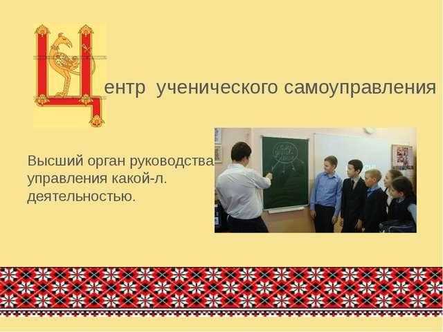 ентр ученического самоуправления Высший орган руководства, управления какой-л...