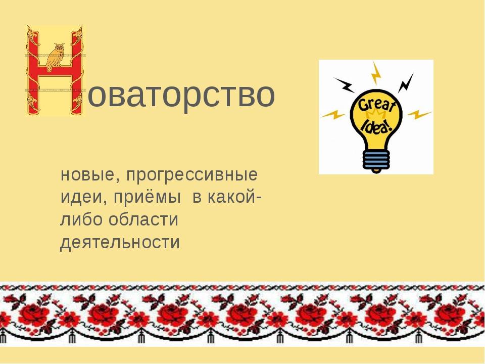 оваторство новые, прогрессивные идеи, приёмы в какой-либо области деятельности