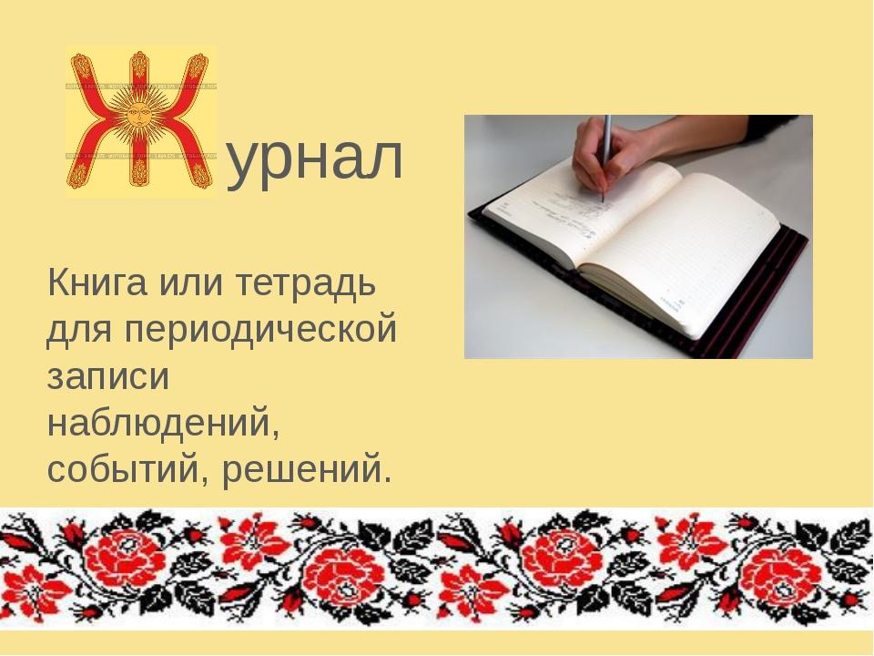 урнал Книга или тетрадь для периодической записи наблюдений, событий, решений.