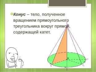 Конус – тело, полученное вращением прямоугольного треугольника вокруг прямой,