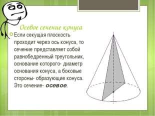 Осевое сечение конуса Если секущая плоскость проходит через ось конуса, то се