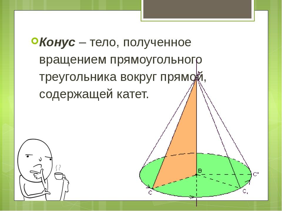 Конус – тело, полученное вращением прямоугольного треугольника вокруг прямой,...