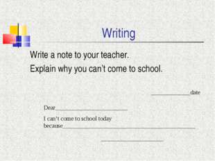 Writing Write a note to your teacher. Explain why you can't come to school. _