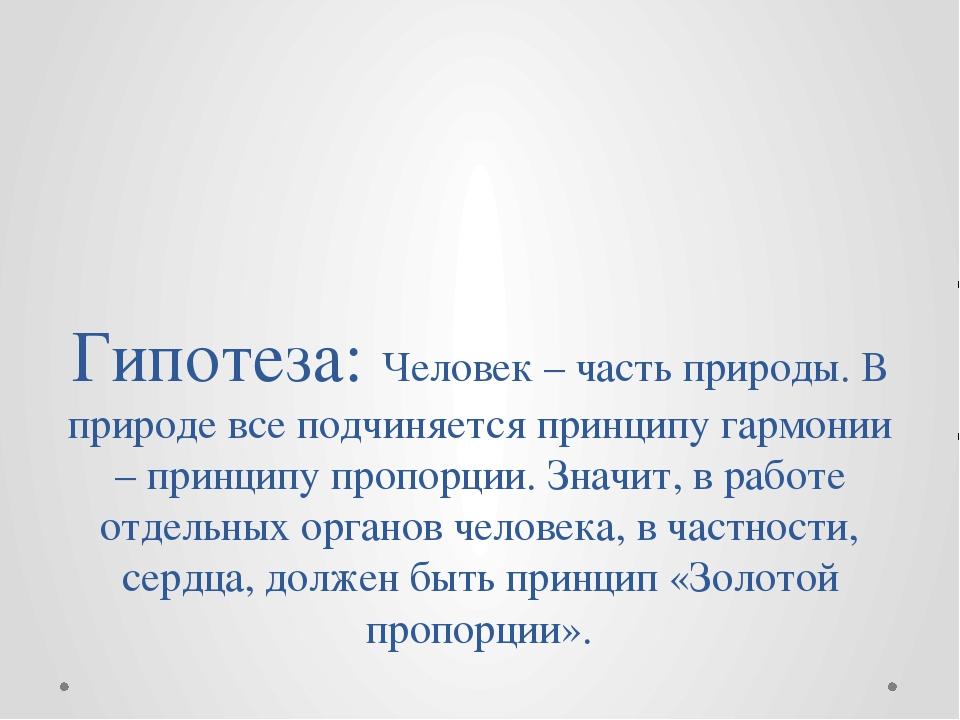 Гипотеза: Человек – часть природы. В природе все подчиняется принципу гармони...