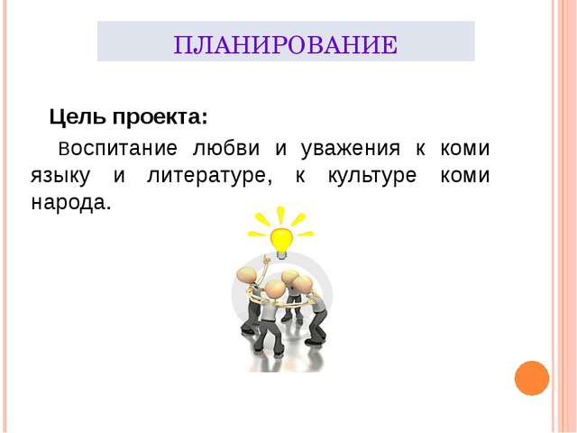 ПЛАНИРОВАНИЕ Цель проекта: Воспитание любви и уважения к коми языку и литерат...