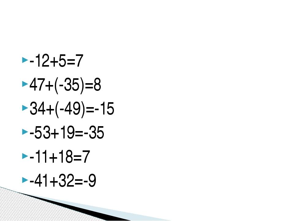 -12+5=7 47+(-35)=8 34+(-49)=-15 -53+19=-35 -11+18=7 -41+32=-9