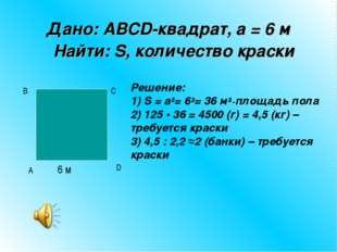 Дано: ABCD-квадрат, а = 6 м Найти: S, количество краски 6 м A B D C Решен