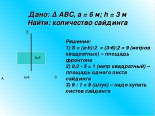 Дано: ∆ ABC, а = 6 м; h = 3 м Найти: количество сайдинга Решение: 1) S = (а•h