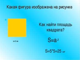 Какая фигура изображена на рисунке Как найти площадь квадрата? a=5 см S=a² S=
