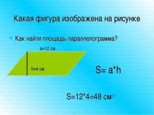 Какая фигура изображена на рисунке Как найти площадь параллелограмма? h=4 см