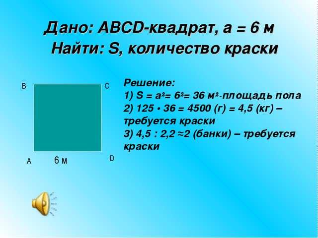 Дано: ABCD-квадрат, а = 6 м Найти: S, количество краски 6 м A B D C Решен...