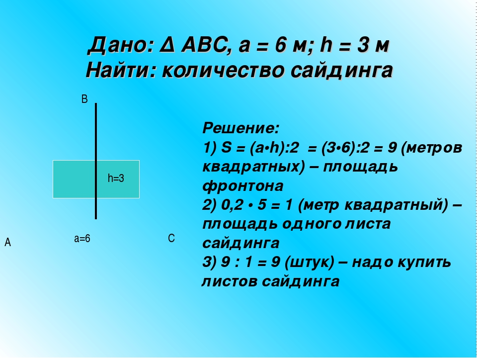 Дано: ∆ ABC, а = 6 м; h = 3 м Найти: количество сайдинга Решение: 1) S = (а•h...