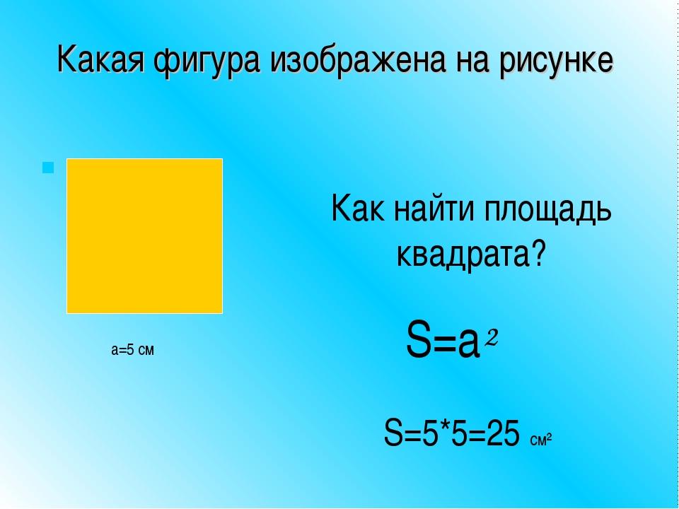 Какая фигура изображена на рисунке Как найти площадь квадрата? a=5 см S=a² S=...