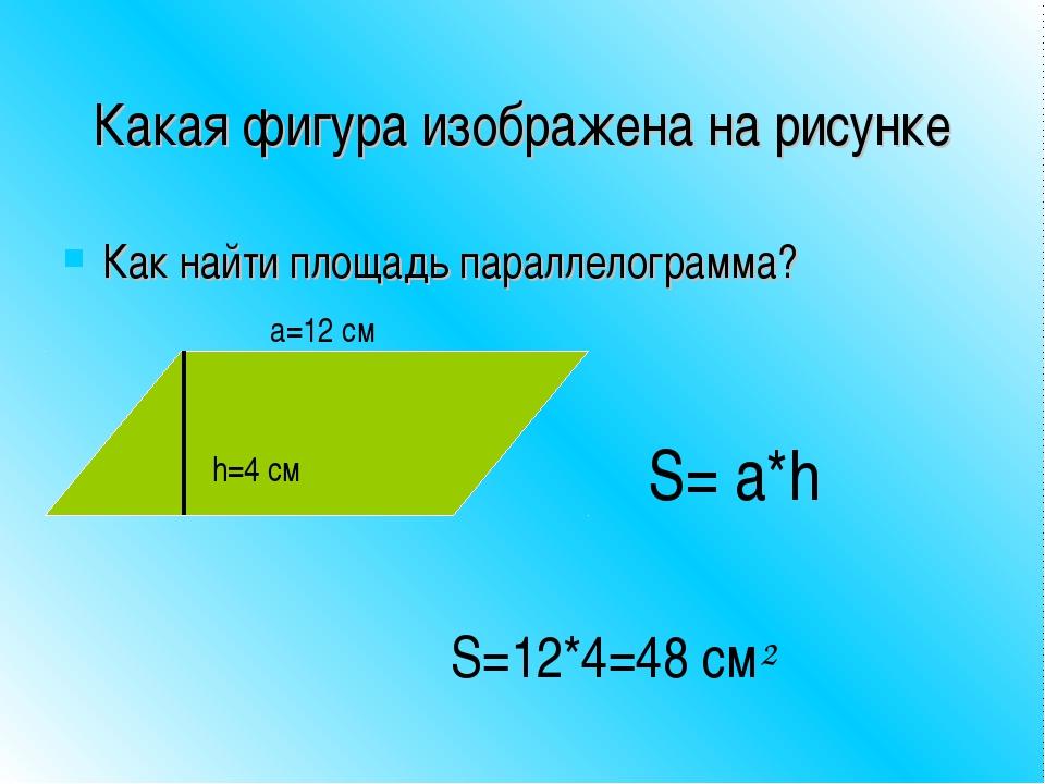 Какая фигура изображена на рисунке Как найти площадь параллелограмма? h=4 см...