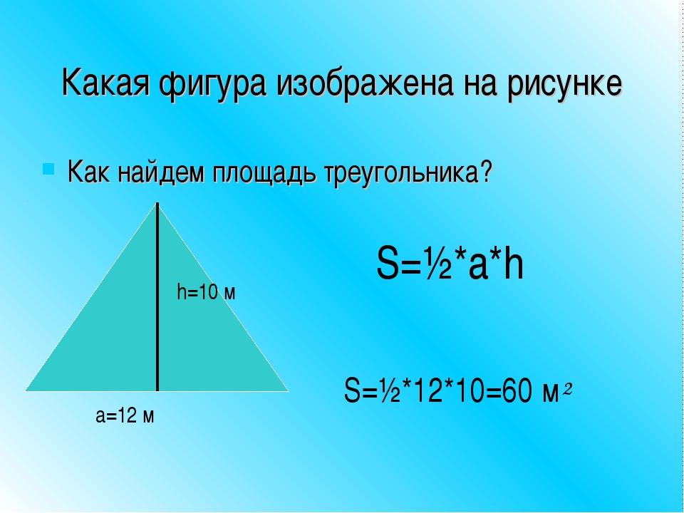 Какая фигура изображена на рисунке Как найдем площадь треугольника? h=10 м а=...