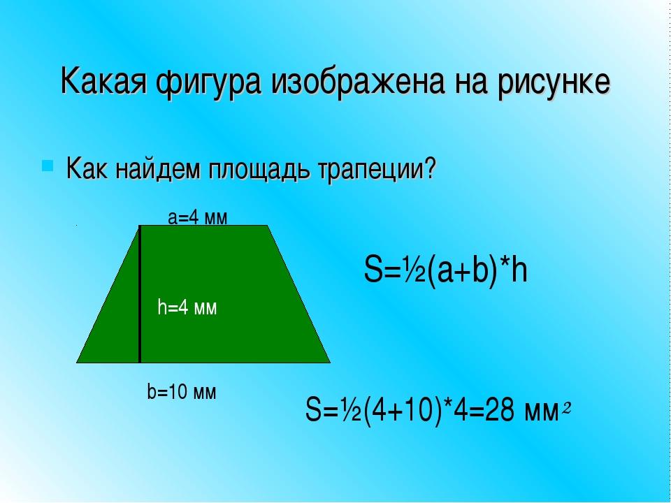 Какая фигура изображена на рисунке Как найдем площадь трапеции? b=10 мм a=4 м...