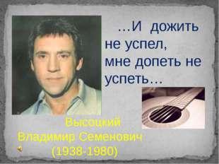 Высоцкий Владимир Семенович (1938-1980) …И дожить не успел, мне допеть не ус