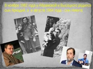 В ноябре 1962 года у Абрамовой и Высоцкого родился сын Аркадий, а в августе 1