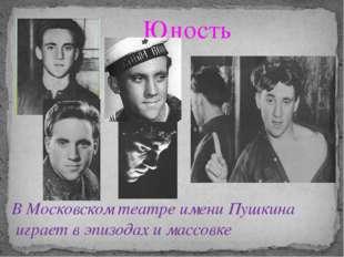 В Московском театре имени Пушкина играет в эпизодах и массовке Юность