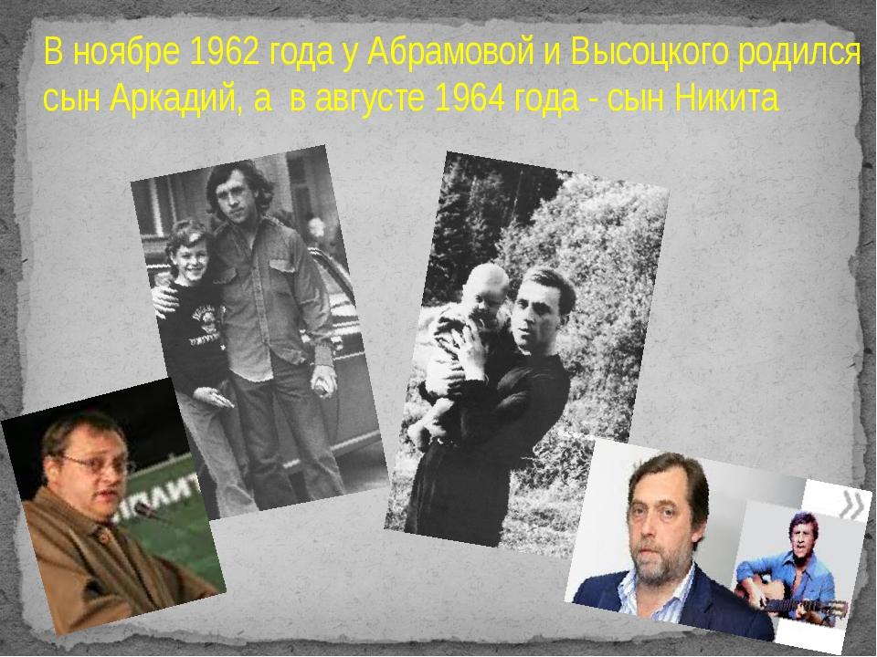 В ноябре 1962 года у Абрамовой и Высоцкого родился сын Аркадий, а в августе 1...