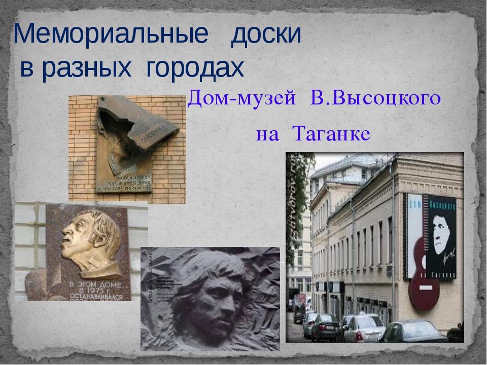 Мемориальные доски в разных городах Дом-музей В.Высоцкого на Таганке