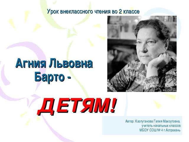 Агния Львовна Барто - ДЕТЯМ! Автор: Казтуганова Галия Максутовна, учитель нач...