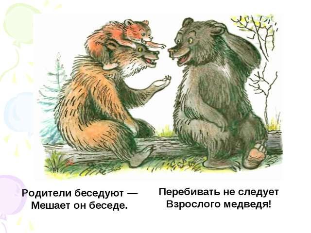 Родители беседуют — Мешает он беседе. Перебивать не следует Взрослого медведя!